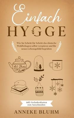 Einfach Hygge: Wie Sie Schritt für Schritt das dänische Wohlbehagen selbst verspüren und Ihr neues Lebensgefühl begrüßen – inkl. Gedankenkarten zum Ausschneiden von Bluhm,  Anneke