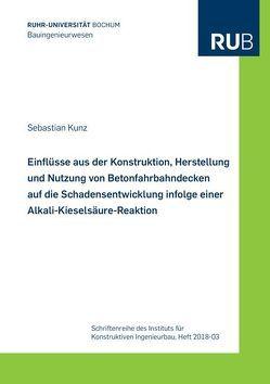 Einflüsse aus der Konstruktion, Herstellung und Nutzung von Betonfahrbahndecken auf die Schadensentwicklung infolge einer Alkali-Kieselsäure-Reaktion von Kunz,  Sebastian