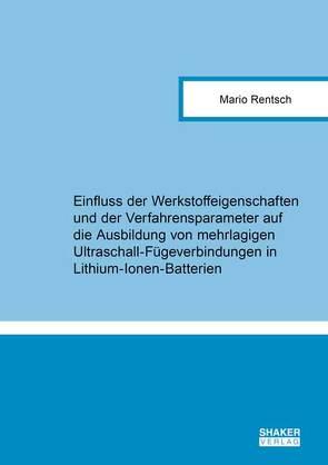 Einfluss der Werkstoffeigenschaften und der Verfahrensparameter auf die Ausbildung von mehrlagigen Ultraschall-Fügeverbindungen in Lithium-Ionen-Batterien von Rentsch,  Mario