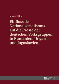 Einfluss des Nationalsozialismus auf die Presse der deutschen Volksgruppen in Rumänien, Ungarn und Jugoslawien von Böhm,  Johann