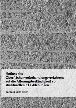 Einfluss des Oberflächenvorbehandlungsverfahrens auf die Alterungsbeständigkeit von strukturellen CFK-Klebungen von Schneider,  Barbara