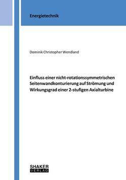 Einfluss einer nicht-rotationssymmetrischen Seitenwandkonturierung auf Strömung und Wirkungsgrad einer 2-stufigen Axialturbine von Wendland,  Dominik Christopher