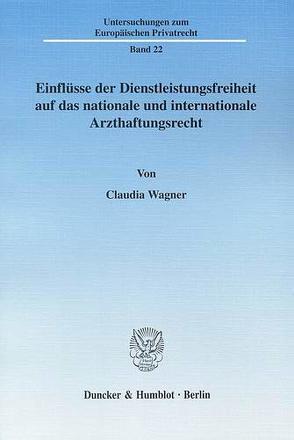 Einflüsse der Dienstleistungsfreiheit auf das nationale und internationale Arzthaftungsrecht. von Wagner,  Claudia