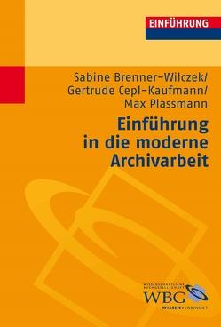 Einführung in die moderne Archivarbeit von Brenner-Wilczek,  Sabine, Cepl-Kaufmann,  Gertrude, Plassmann,  Max