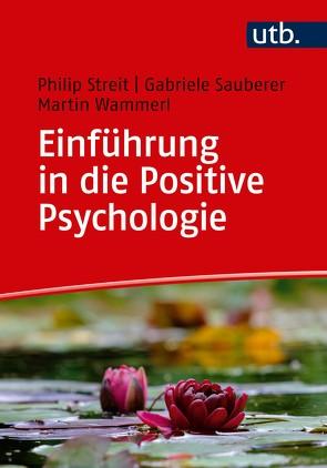 Einführung in die Positive Psychologie von Sauberer,  Gabriele, Streit,  Philip, Wammerl,  Martin