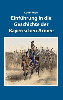 Einführung in die Geschichte der Bayerischen Armee von Fuchs,  Achim, Ksoll-Marcon,  Margit