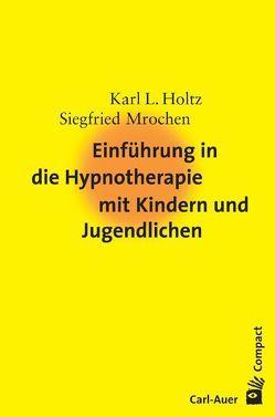 Einführung in die Hypnotherapie mit Kindern und Jugendlichen von Holtz,  Karl-Ludwig, Mrochen,  Siegfried