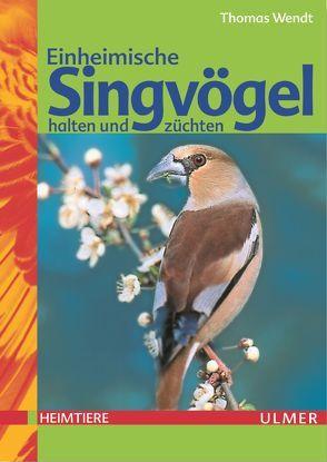 Einheimische Singvögel halten und züchten von Wendt,  Thomas