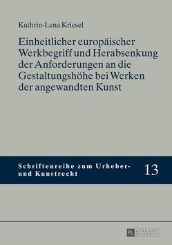 Einheitlicher europäischer Werkbegriff und Herabsenkung der Anforderungen an die Gestaltungshöhe bei Werken der angewandten Kunst von Kriesel,  Kathrin-Lena