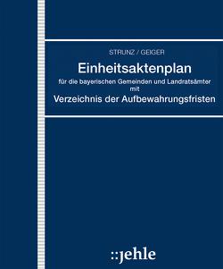 Einheitsaktenplan für die bayerischen Gemeinden und Landratsämter mit Verzeichnis der Aufbewahrungsfristen von Geiger,  Klaus, Strunz,  Richard