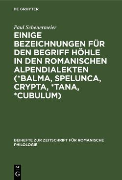 Einige Bezeichnungen für den Begriff Höhle in den romanischen Alpendialekten (*Balma, Spelunca, Crypta, *Tana, *Cubulum) von Scheuermeier,  Paul