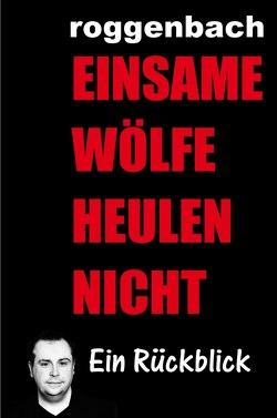 Einsame Wölfe heulen nicht – Die Biografie von Roggenbach,  Dirk