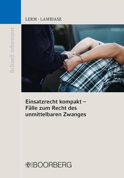 Einsatzrecht kompakt – Fälle zum Recht des unmittelbaren Zwanges von Lambiase,  Dominik, Lerm,  Patrick