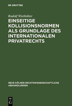 Einseitige Kollisionsnormen als Grundlage des Internationalen Privatrechts von Wiethölter,  Rudolf