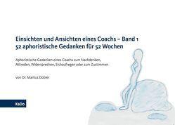 Einsichten und Ansichten eines Coachs – Band 1 52 aphoristische Gedanken für 52 Wochen von Dobler,  Dr. Markus