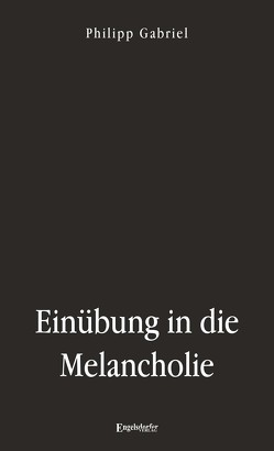 Einübung in die Melancholie von Gabriel,  Philipp