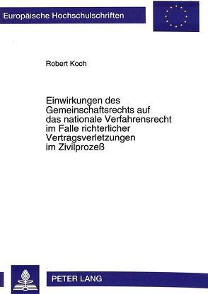 Einwirkungen des Gemeinschaftsrechts auf das nationale Verfahrensrecht im Falle richterlicher Vertragsverletzungen im Zivilprozeß von Koch,  Robert
