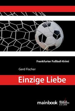 Einzige Liebe: Frankfurter Fußball-Krimi von Fischer,  Gerd
