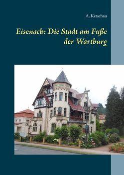 Eisenach: Die Stadt am Fuße der Wartburg von Ketschau,  A.
