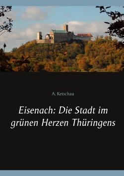Eisenach: Die Stadt im grünen Herzen Thüringens von Ketschau,  A.