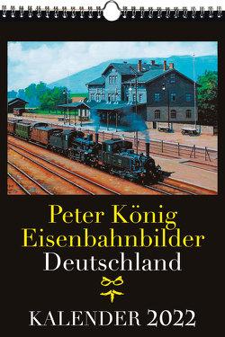 EISENBAHN KALENDER 2022: Peter König Eisenbahnbilder Deutschland von Koenig,  Peter (Maler)