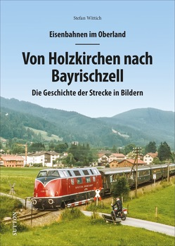 Eisenbahnen im Oberland: Von Holzkirchen nach Bayrischzell von Wittich,  Stefan
