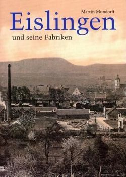 Eislingen und seine Fabriken von Mundorff,  Martin, Ziegler,  Walter