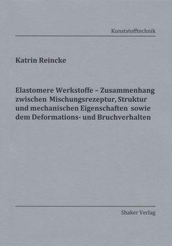 Elastomere Werkstoffe – Zusammenhang zwischen Mischungsrezeptur, Struktur und mechanischen Eigenschaften sowie dem Deformations- und Bruchverhalten von Reincke,  Katrin