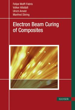 Electron Beam Curing of Composites von Altstädt,  Volker, Arnold,  Ulrich, Döring,  Manfred, Wolff-Fabris,  Felipe