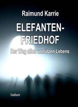 Elefantenfriedhof – oder – Der Weg allen unnützen Lebens von DeBehr,  Verlag, Karrie,  Raimund
