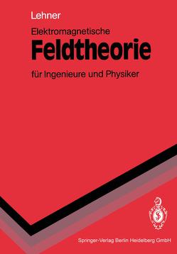 Elektromagnetische Feldtheorie für Ingenieure und Physiker von Lehner,  Günther