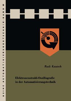 Elektronenstrahl-Oszillografie in der Automatisierungstechnik von Kautsch,  Rudi