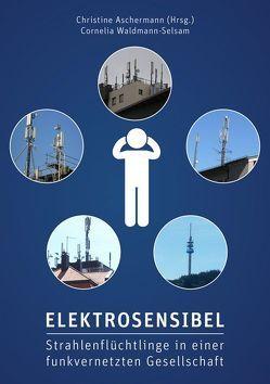 Elektrosensibel – Strahlenflüchtlinge in einer funkvernetzten Gesellschaft von Aschermann,  Christine, Waldmann-Selsam,  Cornelia