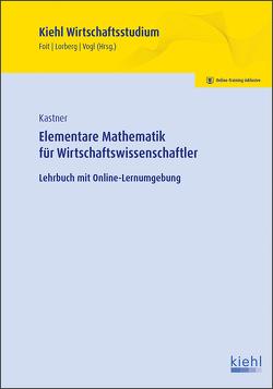 Elementare Mathematik für Wirtschaftswissenschaftler von Foit,  Kristian, Kastner,  Marc, Lorberg persönlich,  LL.M.,  M.A. Daniel, Vogl,  Bernard