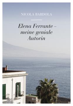 Elena Ferrante – meine geniale Autorin von Bardola,  Nicola