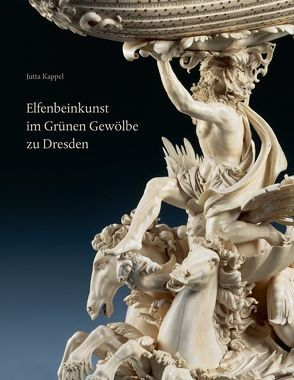 Elfenbeinkunst im Grünen Gewölbe zu Dresden von Kappel,  Jutta