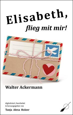 Elisabeth, flieg mit mir! von Ackermann,  Walter, Holzer,  Tanja Alexa