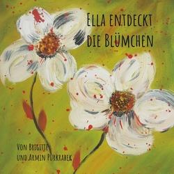 Ella entdeckt die Blümchen von Purkrabek,  Armin, Purkrabek,  Brigitte