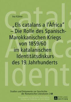 «Els catalans a l'Àfrica» – Die Rolle des Spanisch-Marokkanischen Kriegs von 1859/60 im katalanischen Identitätsdiskurs des 19. Jahrhunderts von Kühne,  Ina