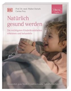 ELTERN-Ratgeber. Natürlich gesund werden – Die wichtigsten Kinderkrankheiten erkennen und behandeln von Dörsch,  Walter, Frey,  Carina