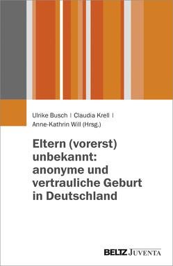 Eltern (vorerst) unbekannt: anonyme und vertrauliche Geburt in Deutschland von Busch,  Ulrike, Krell,  Claudia, Will,  Anne-Kathrin