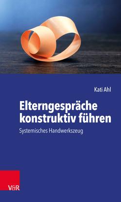 Elterngespräche konstruktiv führen von Ahl,  Kati, Schwing,  Rainer