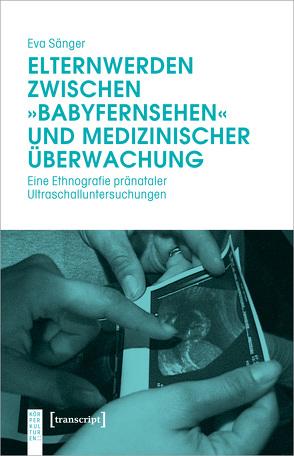 Elternwerden zwischen »Babyfernsehen« und medizinischer Überwachung von Sänger,  Eva
