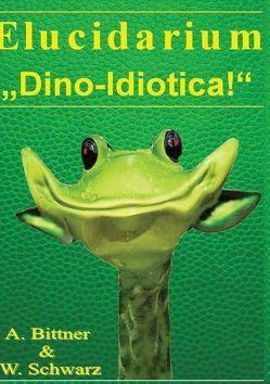 "Elucidarium: ""Dino-Idiotica"" von Bittner,  Andreas, Schwarz,  Wolfgang"