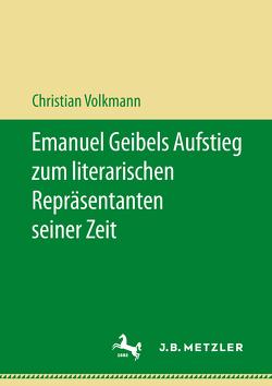 Emanuel Geibels Aufstieg zum literarischen Repräsentanten seiner Zeit von Volkmann,  Christian
