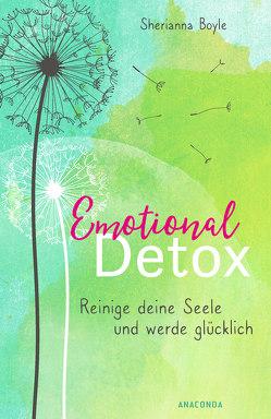 Emotional Detox – Entgifte deine Seele und werde glücklich von Boyle,  Sherianna, Holtsch,  Heike