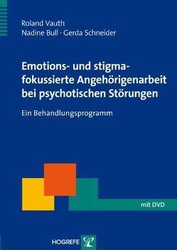 Emotions- und stigmafokussierte Angehörigenarbeit bei psychotischen Störungen von Bull,  Nadine, Schneider,  Gerda, Vauth,  Roland