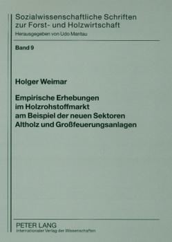 Empirische Erhebungen im Holzrohstoffmarkt am Beispiel der neuen Sektoren Altholz und Großfeuerungsanlagen von Weimar,  Holger