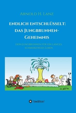 Endlich entschlüsselt: Das Jungbrunnen-Geheimnis von Lanz,  Arnold H.