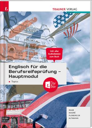 Englisch für die Berufsreifeprüfung – Hauptmodul Topics + digitales Zusatzpaket + E-Book von Altmann,  Barbara, Kodré,  Christina, Ploberger,  Rubina, Raab,  Gabriele